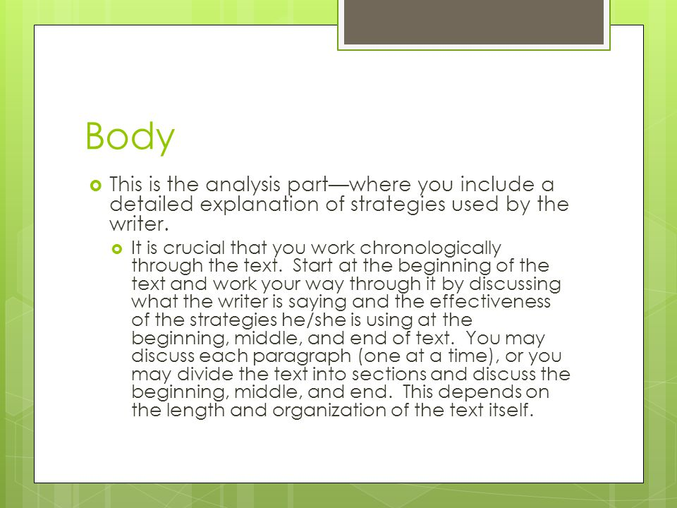 Body This is the analysis part—where you include a detailed explanation of strategies used by the writer.