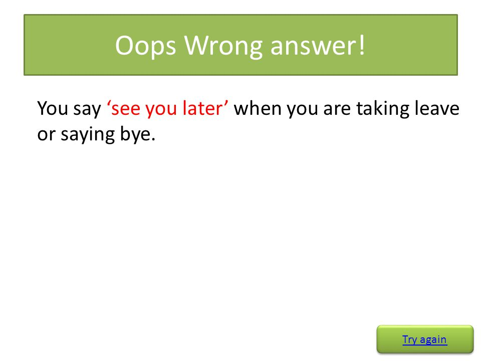 Oops Wrong answer! You say 'see you later' when you are taking leave or saying bye. Try again