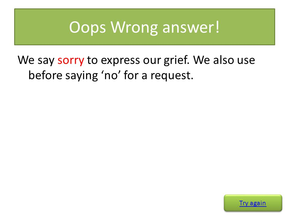 Oops Wrong answer! We say sorry to express our grief. We also use before saying 'no' for a request.