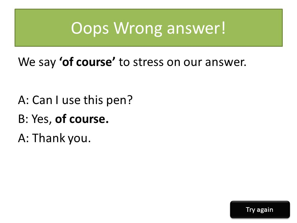 Oops Wrong answer! We say 'of course' to stress on our answer. A: Can I use this pen B: Yes, of course. A: Thank you.