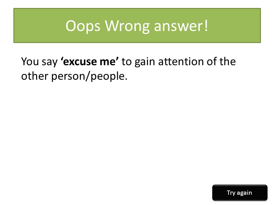 Oops Wrong answer! You say 'excuse me' to gain attention of the other person/people. Try again