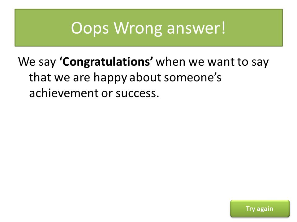 Oops Wrong answer! We say 'Congratulations' when we want to say that we are happy about someone's achievement or success.