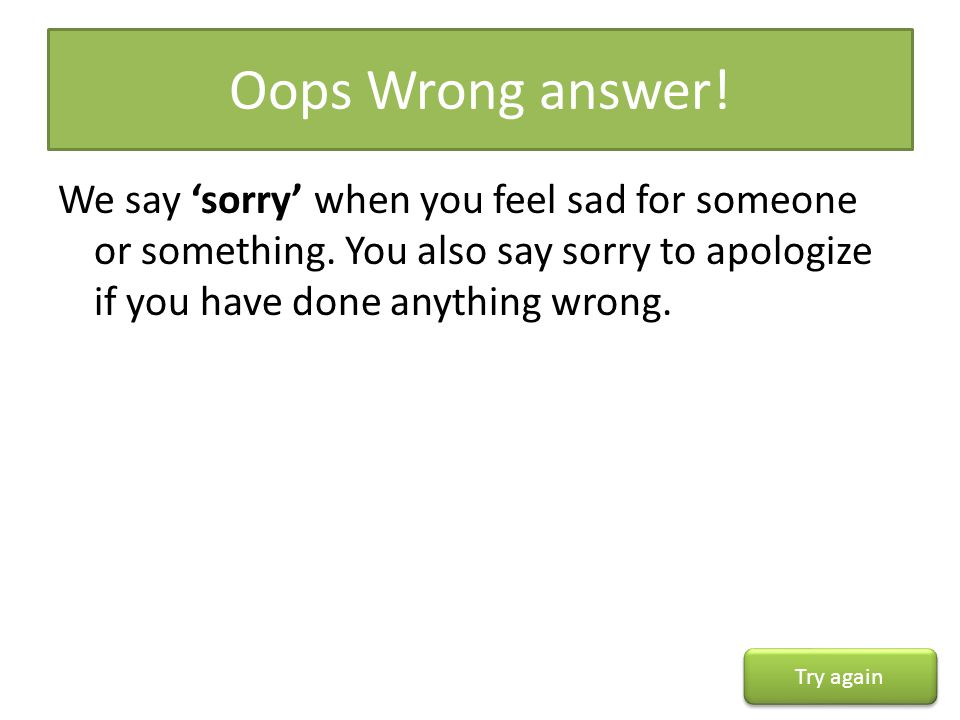 Oops Wrong answer! We say 'sorry' when you feel sad for someone or something. You also say sorry to apologize if you have done anything wrong.