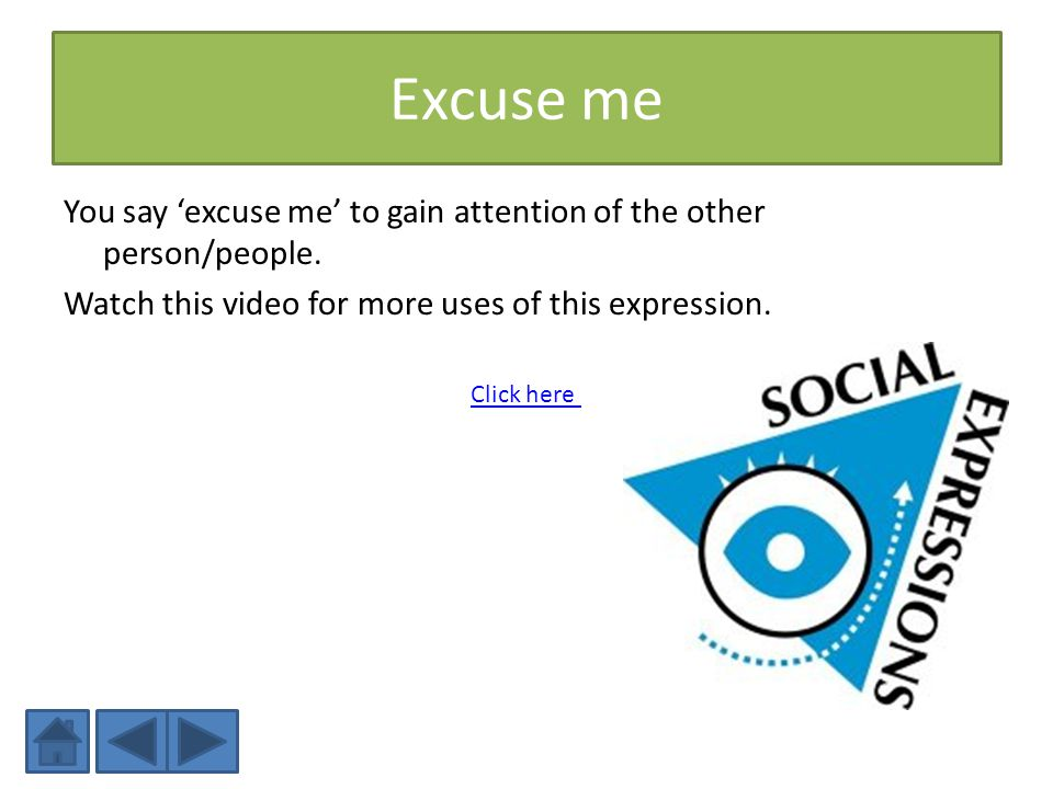Excuse me You say 'excuse me' to gain attention of the other person/people. Watch this video for more uses of this expression.