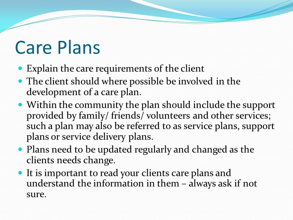 Care Plans Explain the care requirements of the client