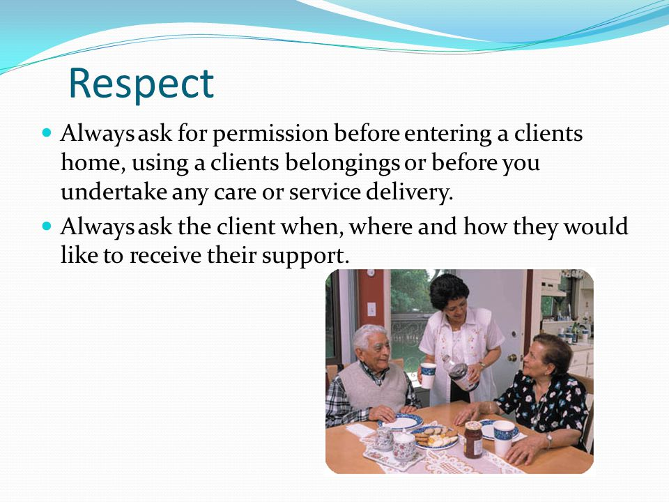Respect Always ask for permission before entering a clients home, using a clients belongings or before you undertake any care or service delivery.