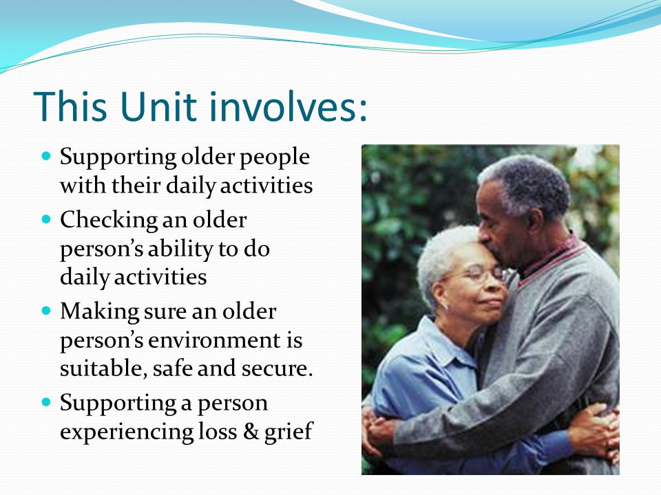 This Unit involves: Supporting older people with their daily activities. Checking an older person's ability to do daily activities.
