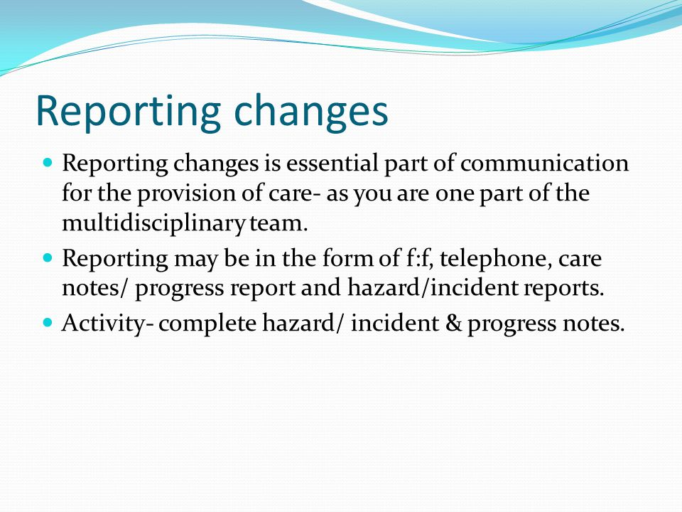Reporting changes Reporting changes is essential part of communication for the provision of care- as you are one part of the multidisciplinary team.