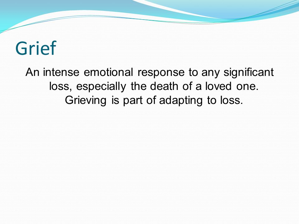 Grief An intense emotional response to any significant loss, especially the death of a loved one.