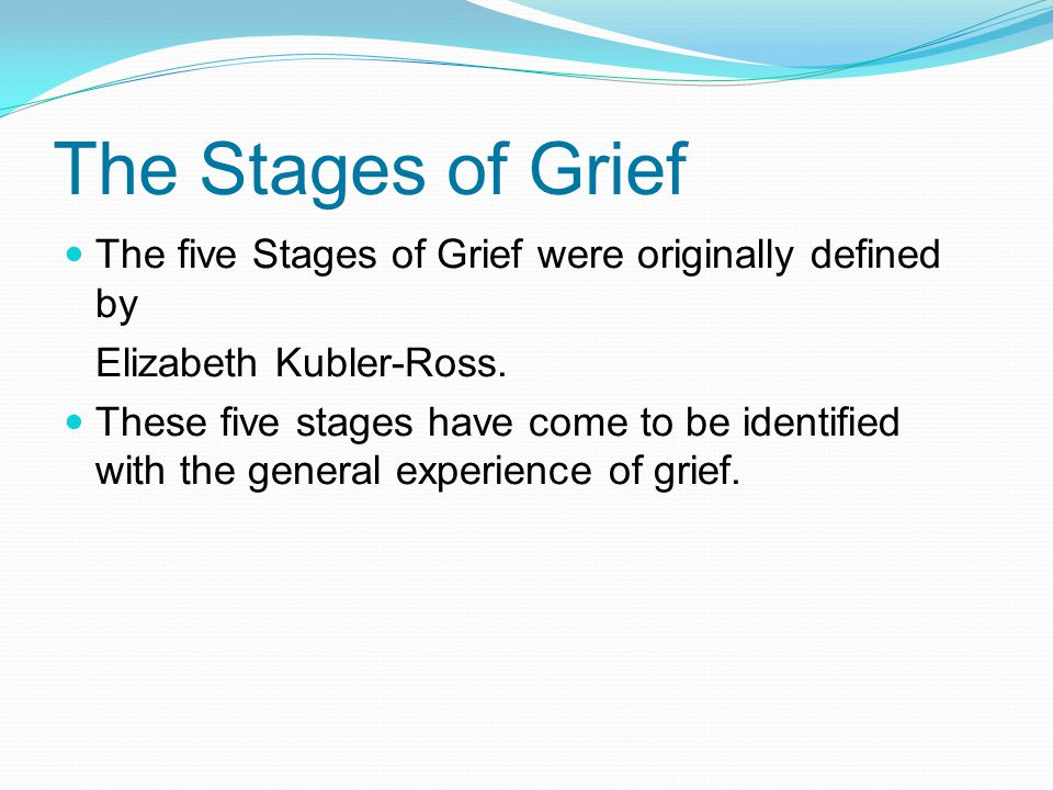 The Stages of Grief The five Stages of Grief were originally defined by. Elizabeth Kubler-Ross.