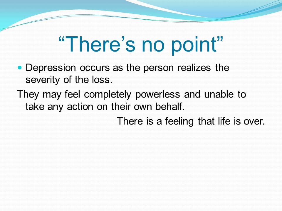 There's no point Depression occurs as the person realizes the severity of the loss.