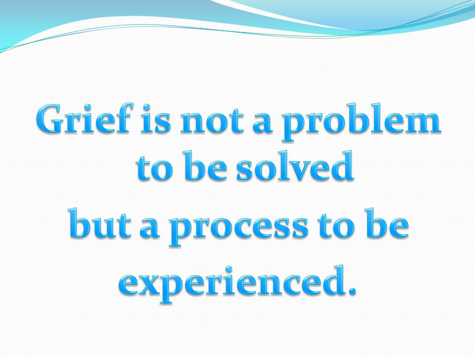 Grief is not a problem to be solved but a process to be experienced.