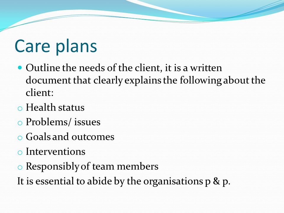 Care plans Outline the needs of the client, it is a written document that clearly explains the following about the client: