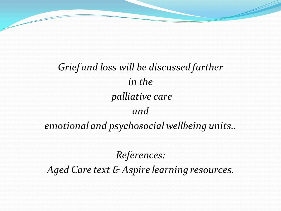 Grief and loss will be discussed further in the palliative care and emotional and psychosocial wellbeing units..