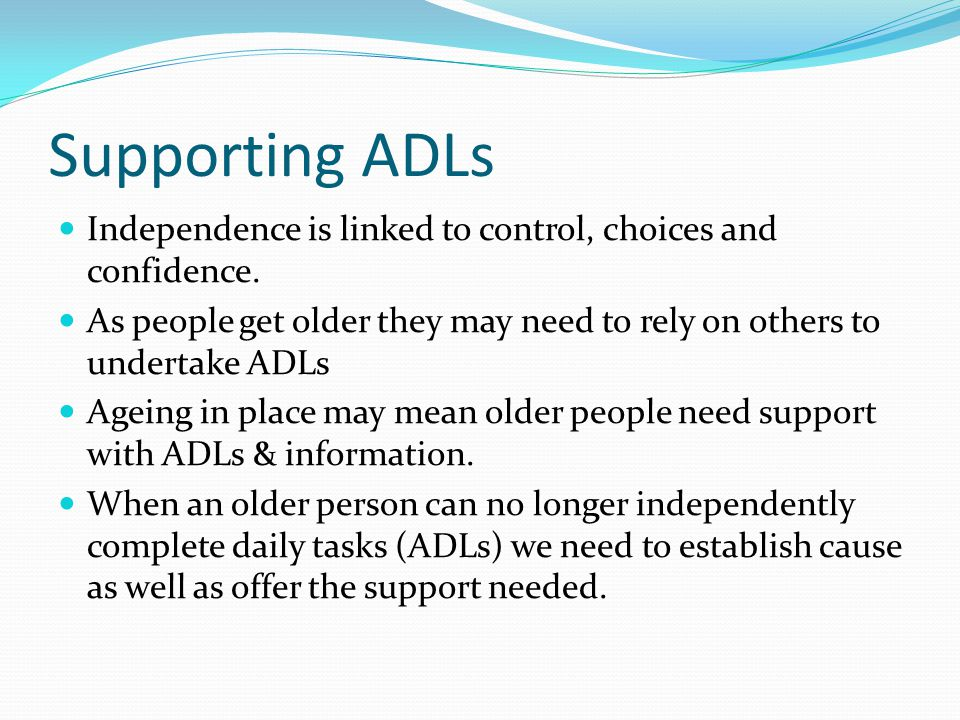 Supporting ADLs Independence is linked to control, choices and confidence. As people get older they may need to rely on others to undertake ADLs.