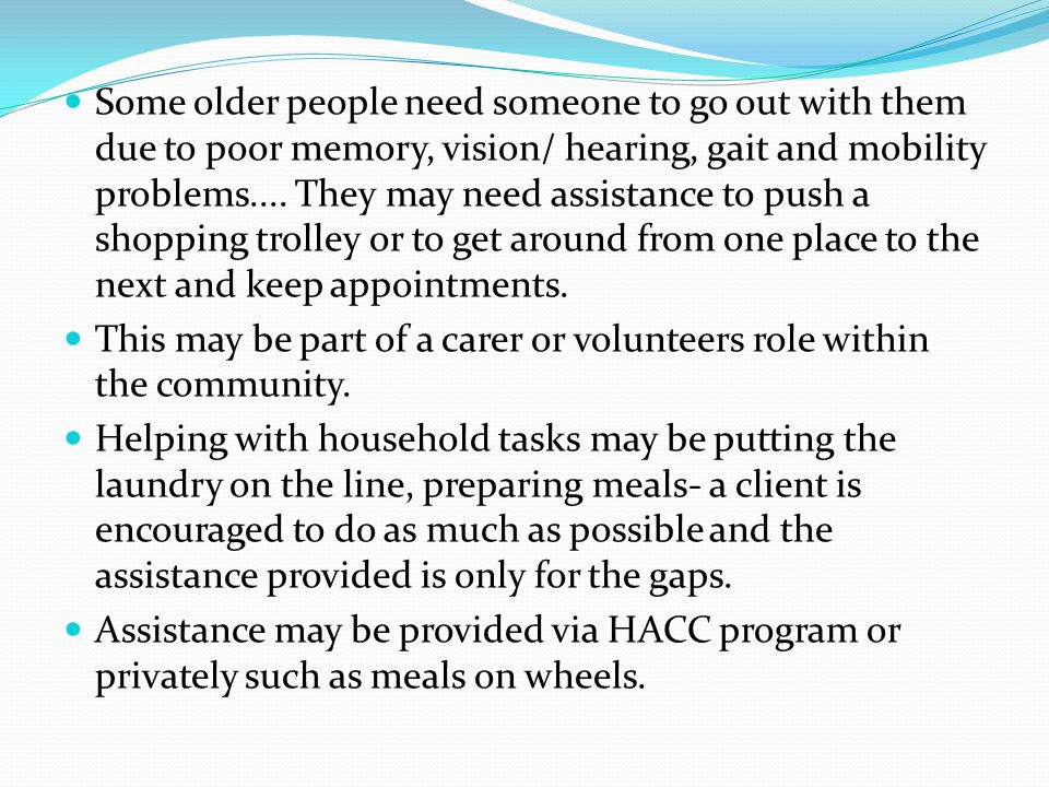 Some older people need someone to go out with them due to poor memory, vision/ hearing, gait and mobility problems.... They may need assistance to push a shopping trolley or to get around from one place to the next and keep appointments.