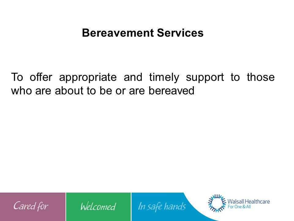 Bereavement Services To offer appropriate and timely support to those who are about to be or are bereaved.