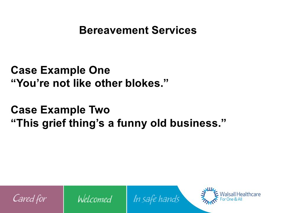 Bereavement Services Case Example One. You're not like other blokes. Case Example Two.