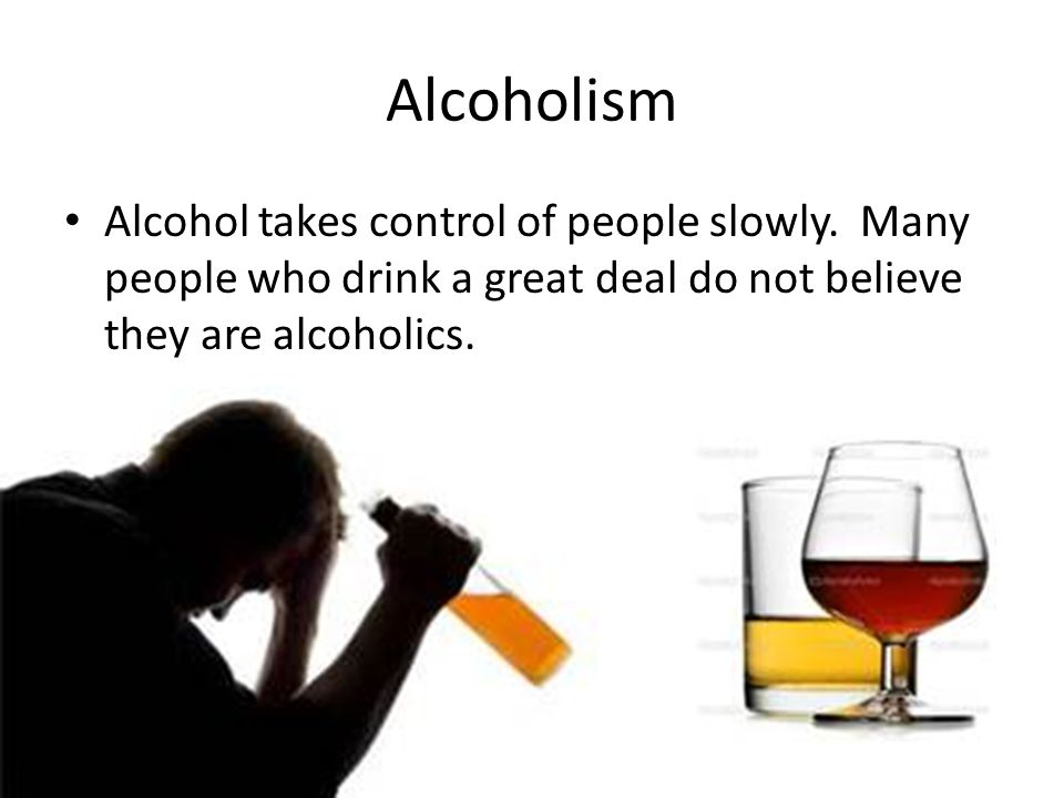Alcoholism Alcohol takes control of people slowly.