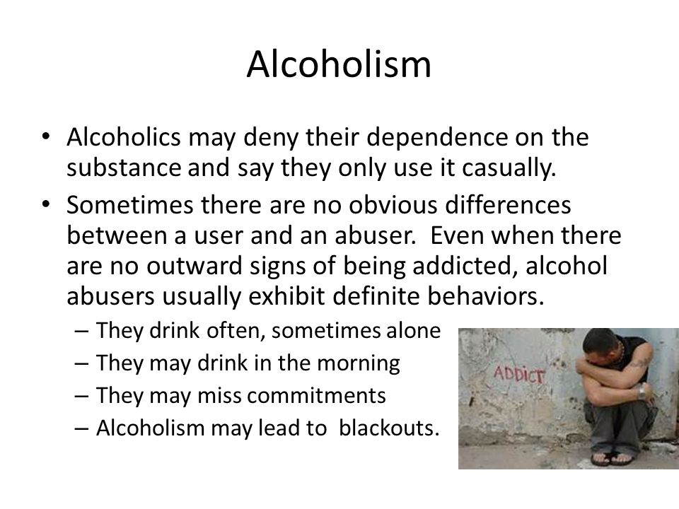 Alcoholism Alcoholics may deny their dependence on the substance and say they only use it casually.