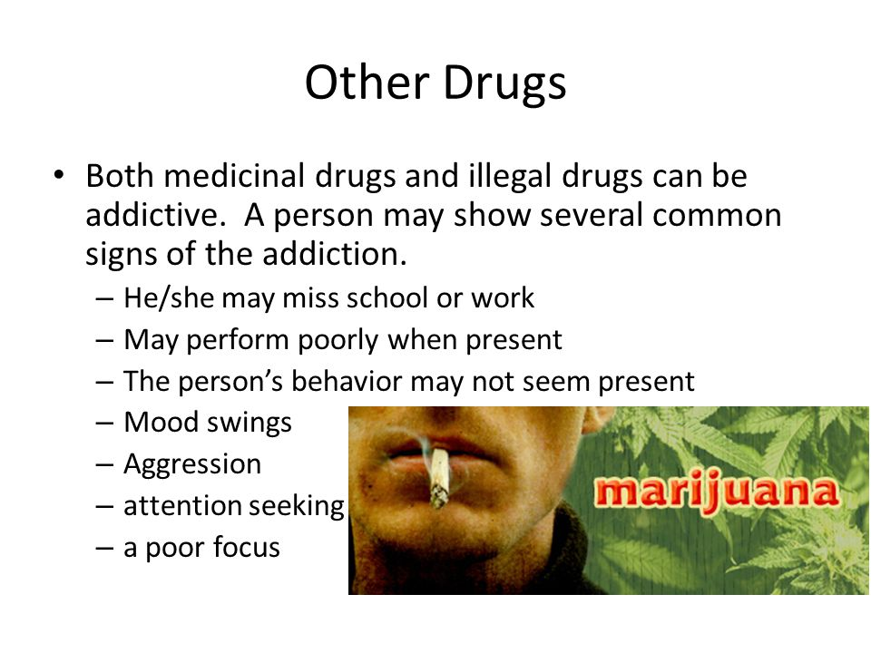 Other Drugs Both medicinal drugs and illegal drugs can be addictive. A person may show several common signs of the addiction.