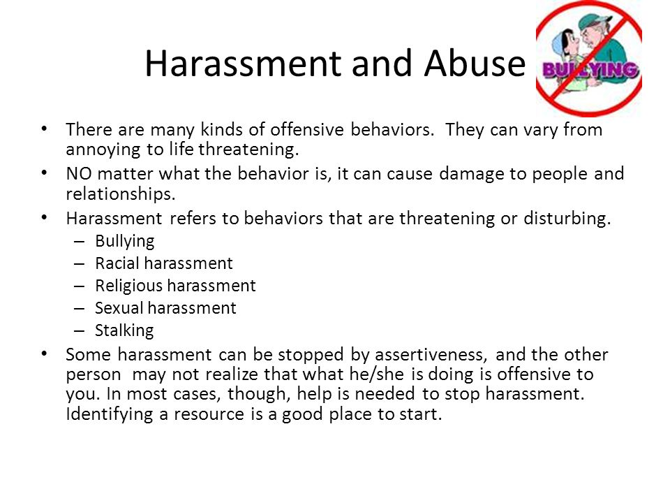 Harassment and Abuse There are many kinds of offensive behaviors. They can vary from annoying to life threatening.