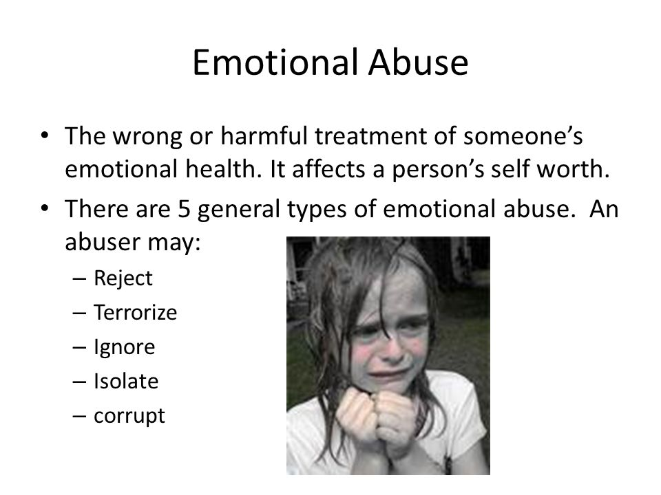 Emotional Abuse The wrong or harmful treatment of someone's emotional health. It affects a person's self worth.