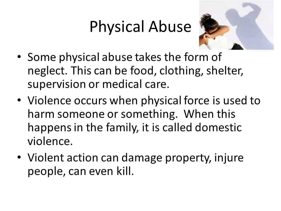Physical Abuse Some physical abuse takes the form of neglect. This can be food, clothing, shelter, supervision or medical care.