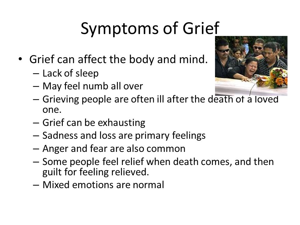 Symptoms of Grief Grief can affect the body and mind. Lack of sleep