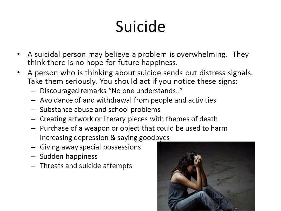 Suicide A suicidal person may believe a problem is overwhelming. They think there is no hope for future happiness.