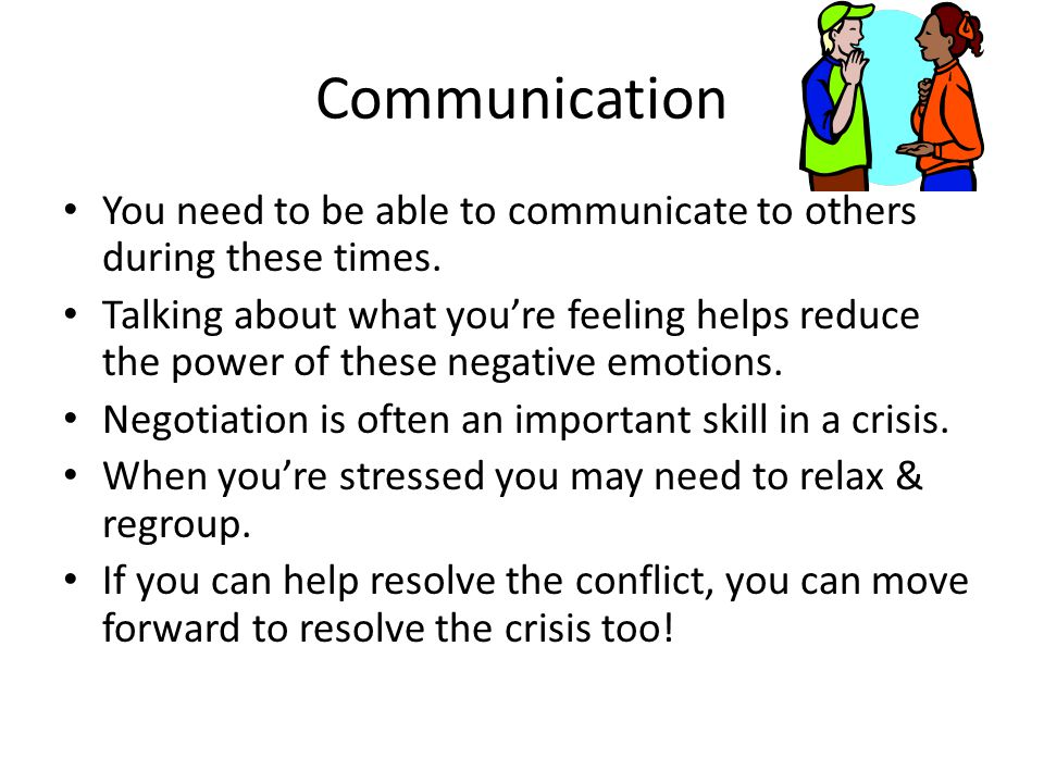Communication You need to be able to communicate to others during these times.