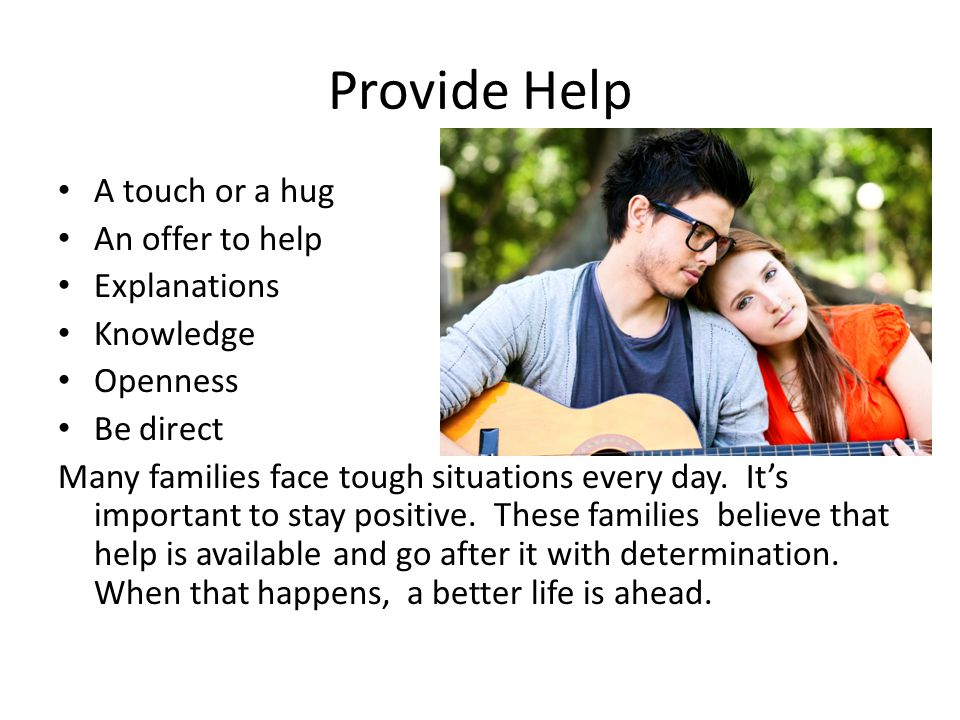 Provide Help A touch or a hug An offer to help Explanations Knowledge