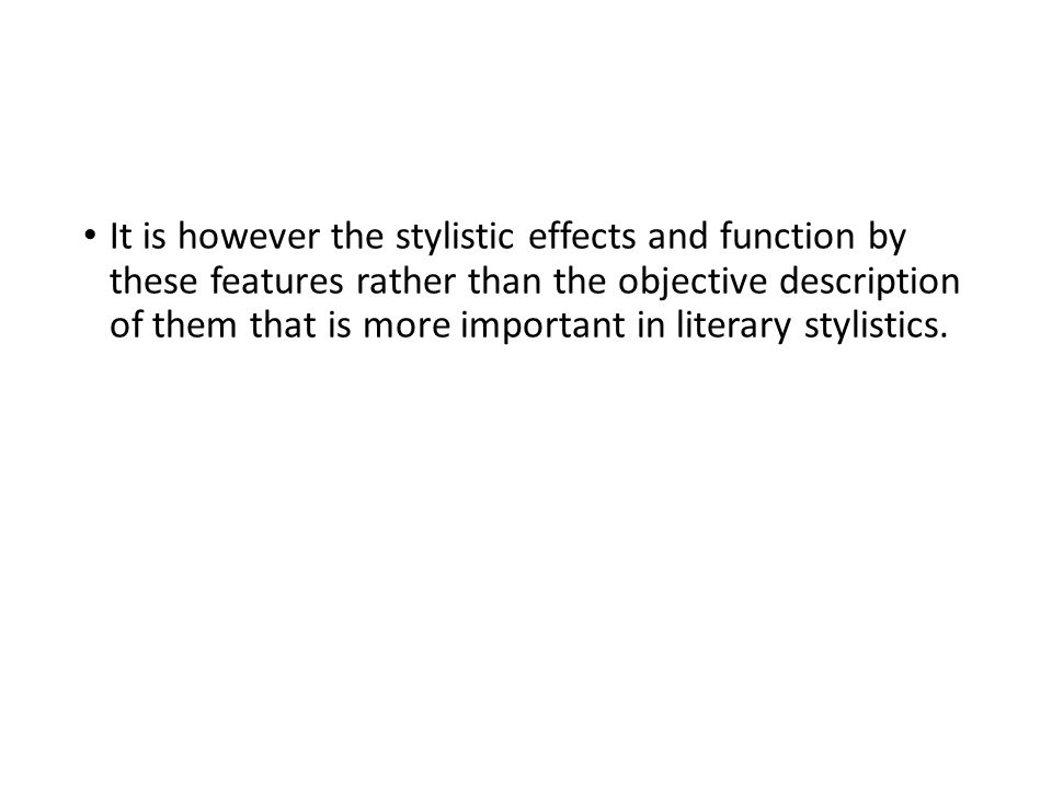 It is however the stylistic effects and function by these features rather than the objective description of them that is more important in literary stylistics.