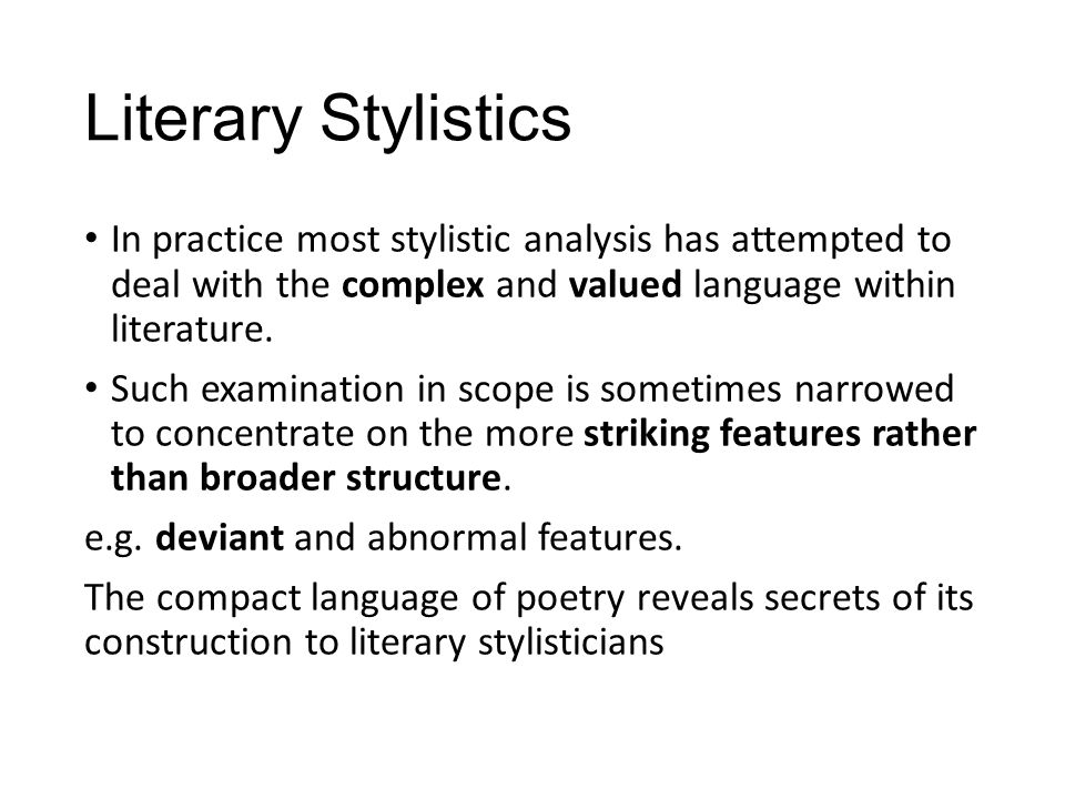 Literary Stylistics In practice most stylistic analysis has attempted to deal with the complex and valued language within literature.