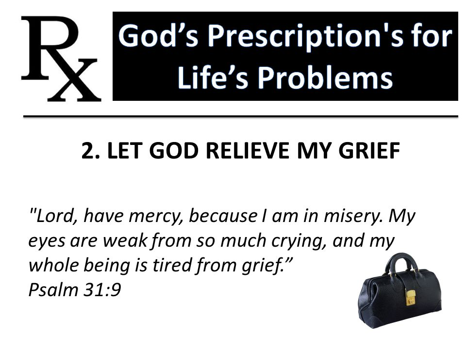 God's Prescription s for Life's Problems 2. LET GOD RELIEVE MY GRIEF
