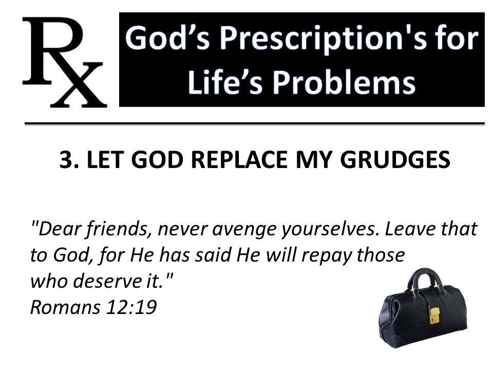 God's Prescription s for Life's Problems 3. LET GOD REPLACE MY GRUDGES