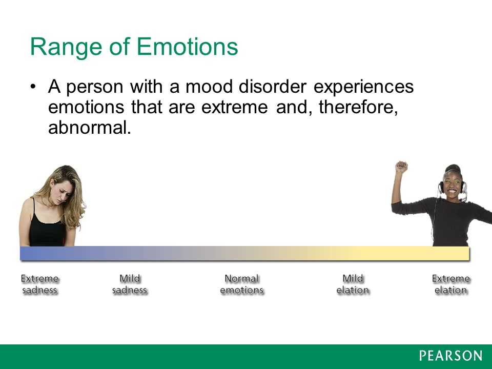 Range of Emotions A person with a mood disorder experiences emotions that are extreme and, therefore, abnormal.