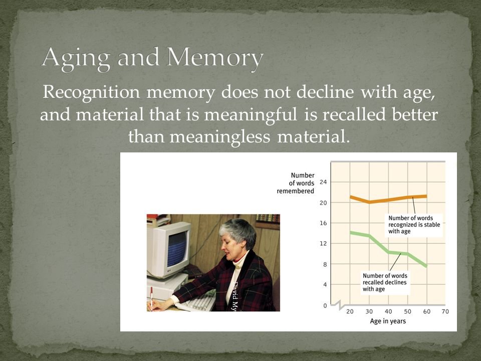 Aging and Memory Recognition memory does not decline with age, and material that is meaningful is recalled better than meaningless material.