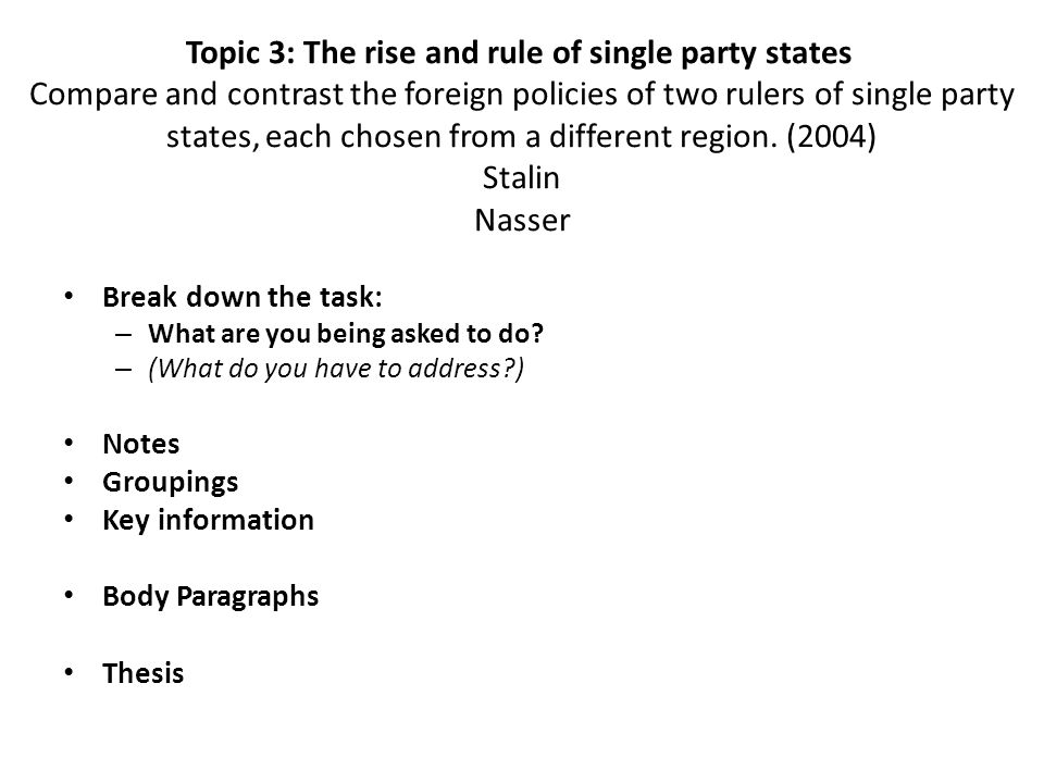 Topic 3: The rise and rule of single party states Compare and contrast the foreign policies of two rulers of single party states, each chosen from a different region. (2004) Stalin Nasser