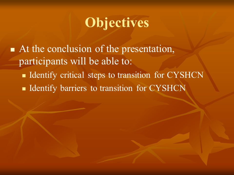 Objectives At the conclusion of the presentation, participants will be able to: Identify critical steps to transition for CYSHCN.