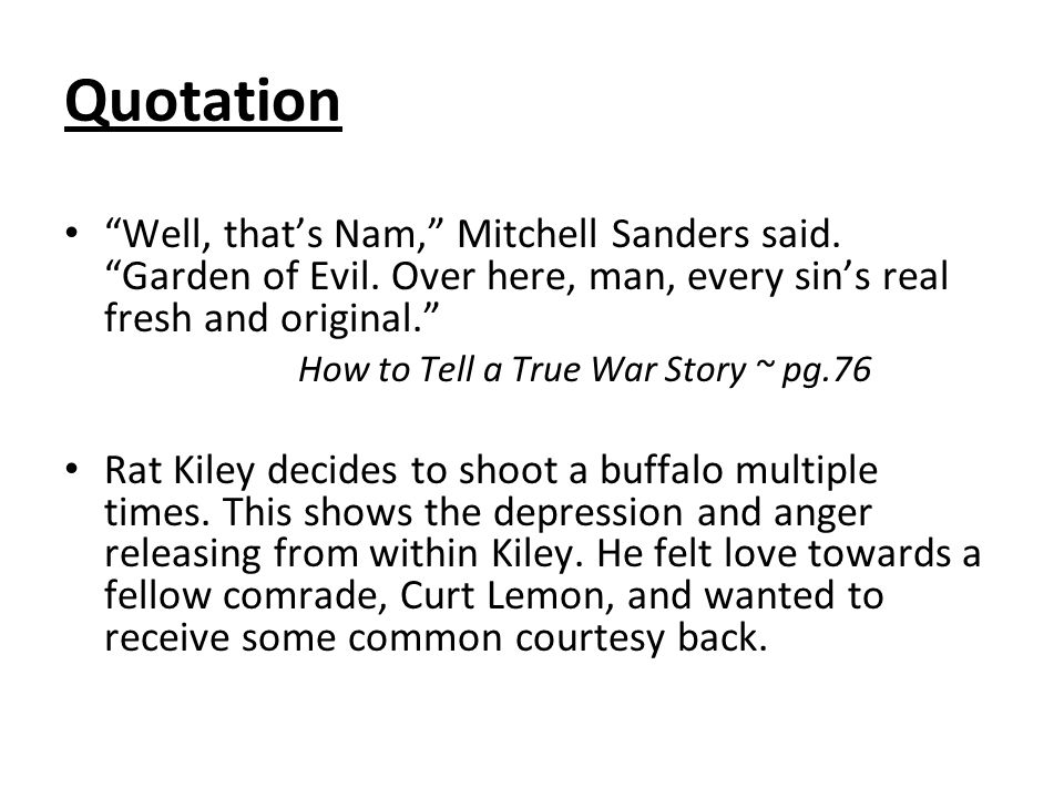 how to tell a true war How to tell a true war story by tim o'brien (from the things they carried) this is true i had a buddy in vietnam his name was bob kiley, but everybody called him rat.