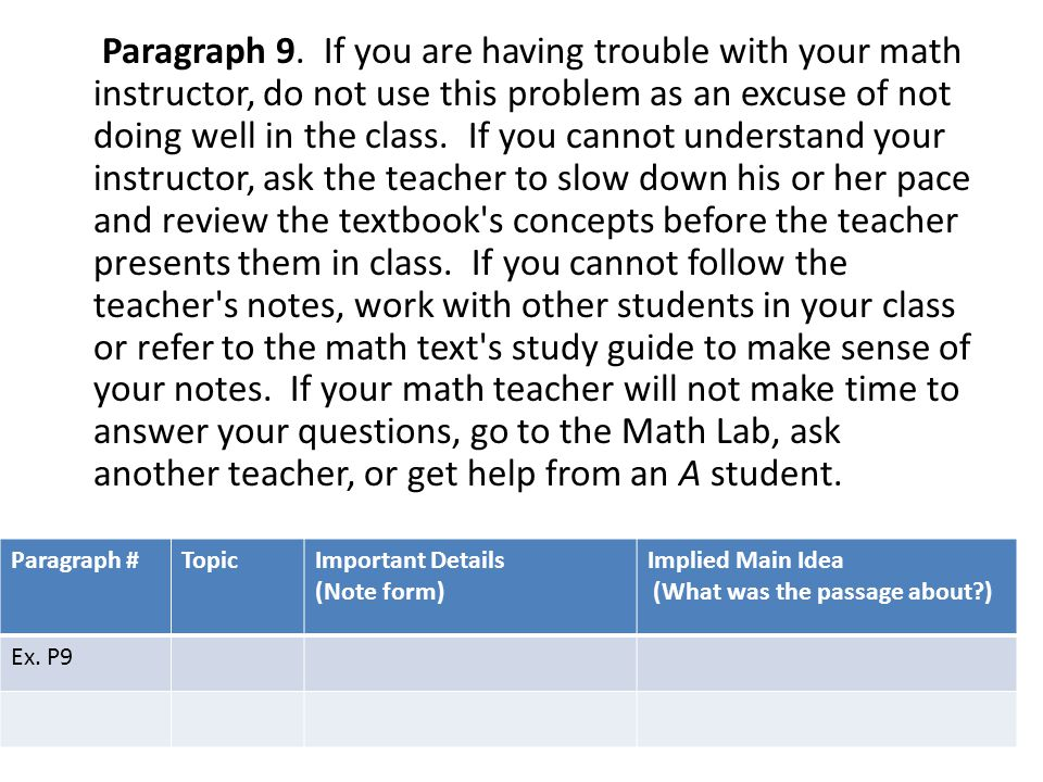 Paragraph 9. If you are having trouble with your math instructor, do not use this problem as an excuse of not doing well in the class. If you cannot understand your instructor, ask the teacher to slow down his or her pace and review the textbook s concepts before the teacher presents them in class. If you cannot follow the teacher s notes, work with other students in your class or refer to the math text s study guide to make sense of your notes. If your math teacher will not make time to answer your questions, go to the Math Lab, ask another teacher, or get help from an A student.