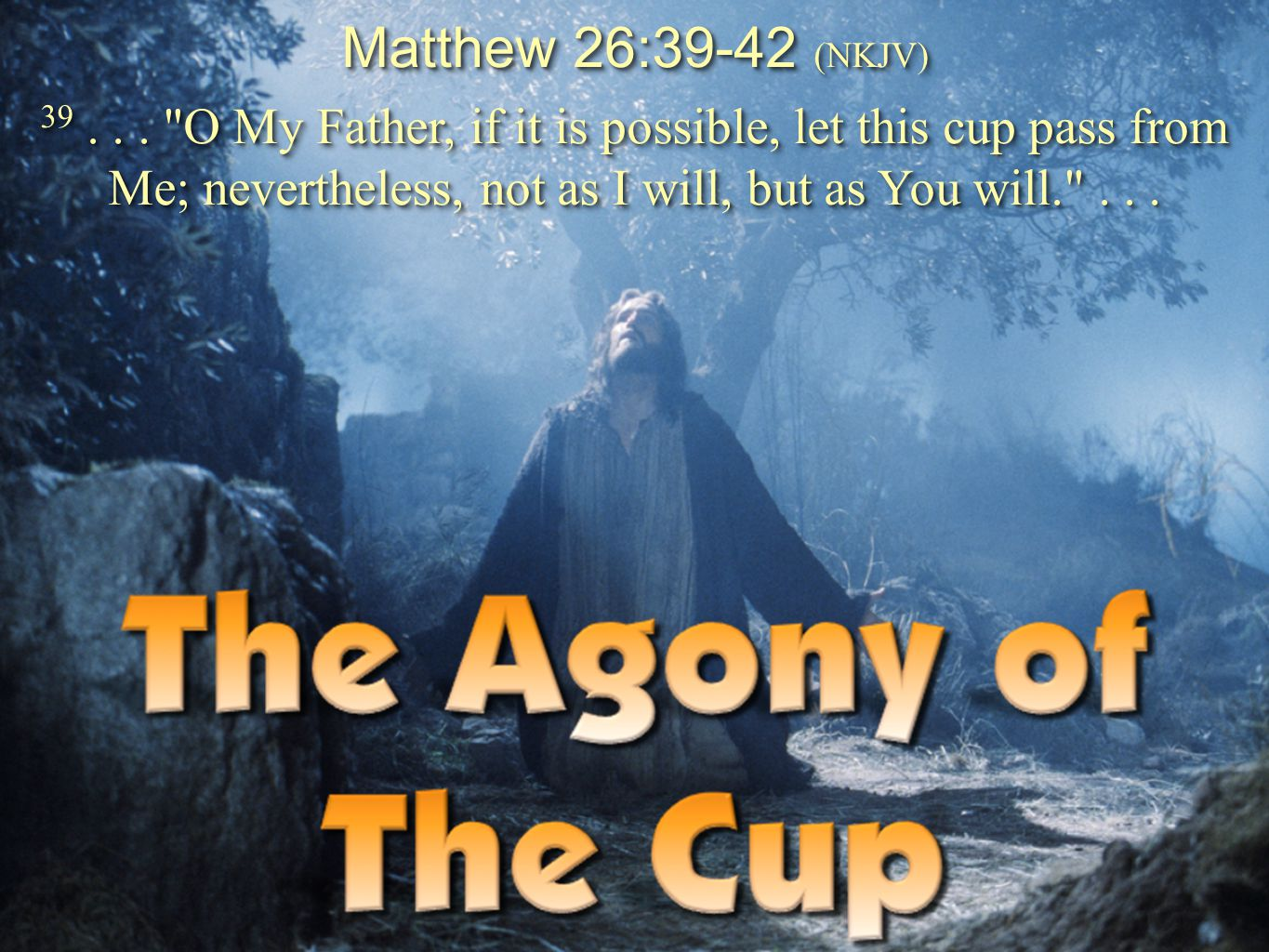 Matthew 26:39-42 (NKJV) 39 . . . O My Father, if it is possible, let this cup pass from Me; nevertheless, not as I will, but as You will. . . .