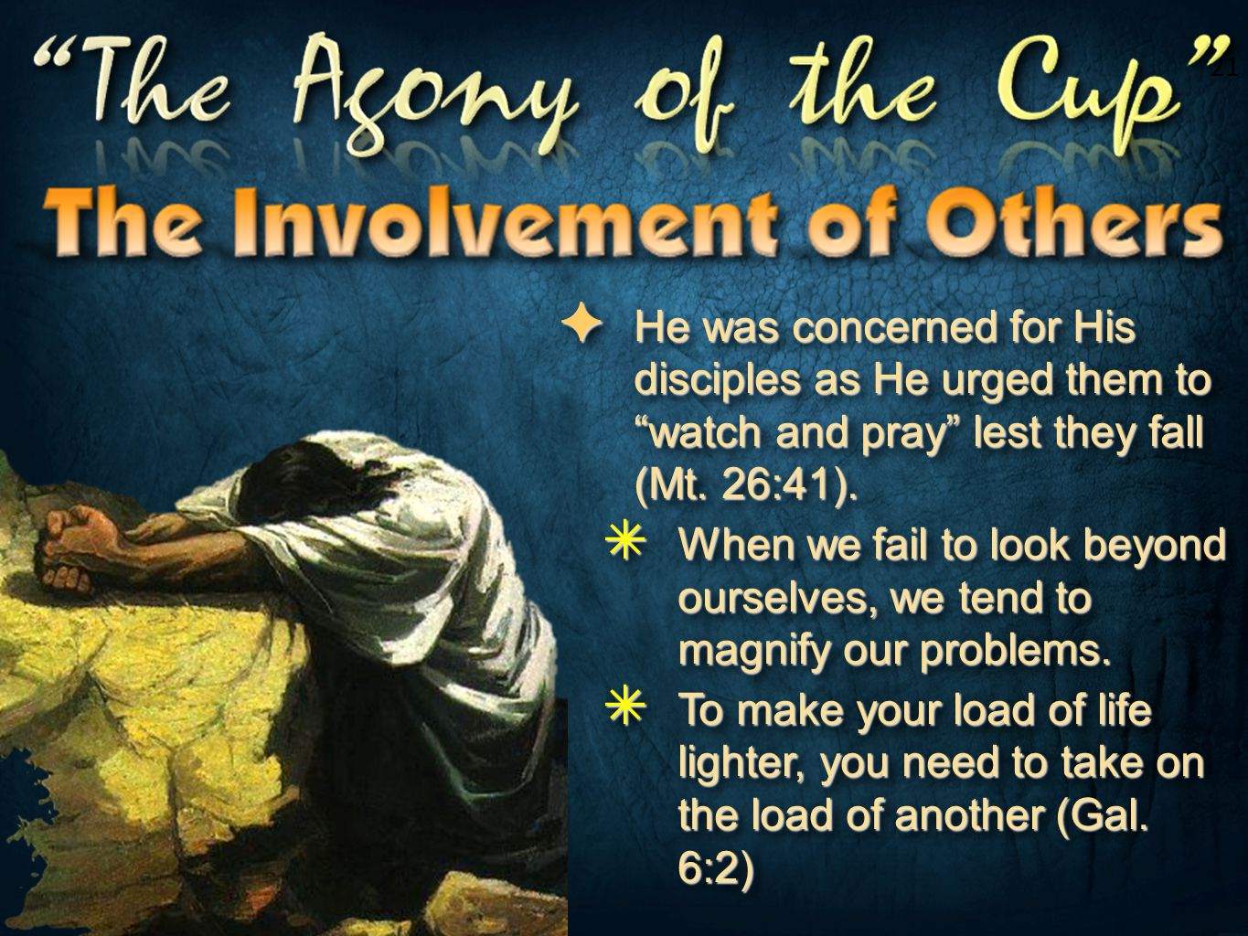 21 He was concerned for His disciples as He urged them to watch and pray lest they fall (Mt. 26:41).
