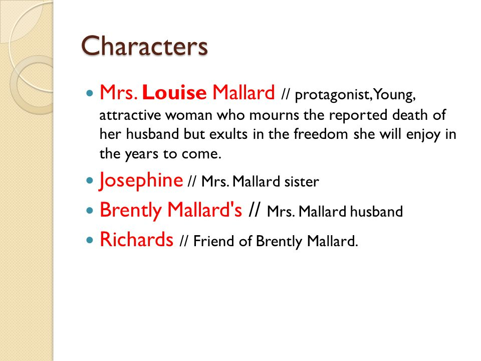 the mrs louise mallard character in the story of an hour by kate chopin Among the several characters in the story of an hour, mrs mallard is the only dynamic, round character: a dynamic character usually undergoes some sort of fundamental change as the result of.