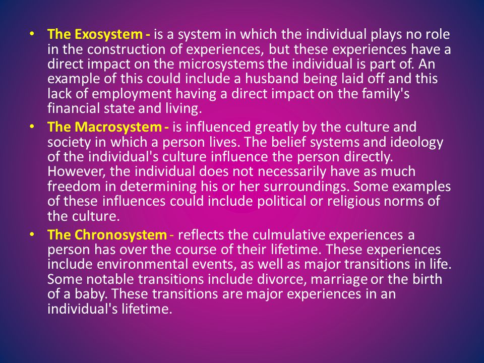 The Exosystem - is a system in which the individual plays no role in the construction of experiences, but these experiences have a direct impact on the microsystems the individual is part of. An example of this could include a husband being laid off and this lack of employment having a direct impact on the family s financial state and living.