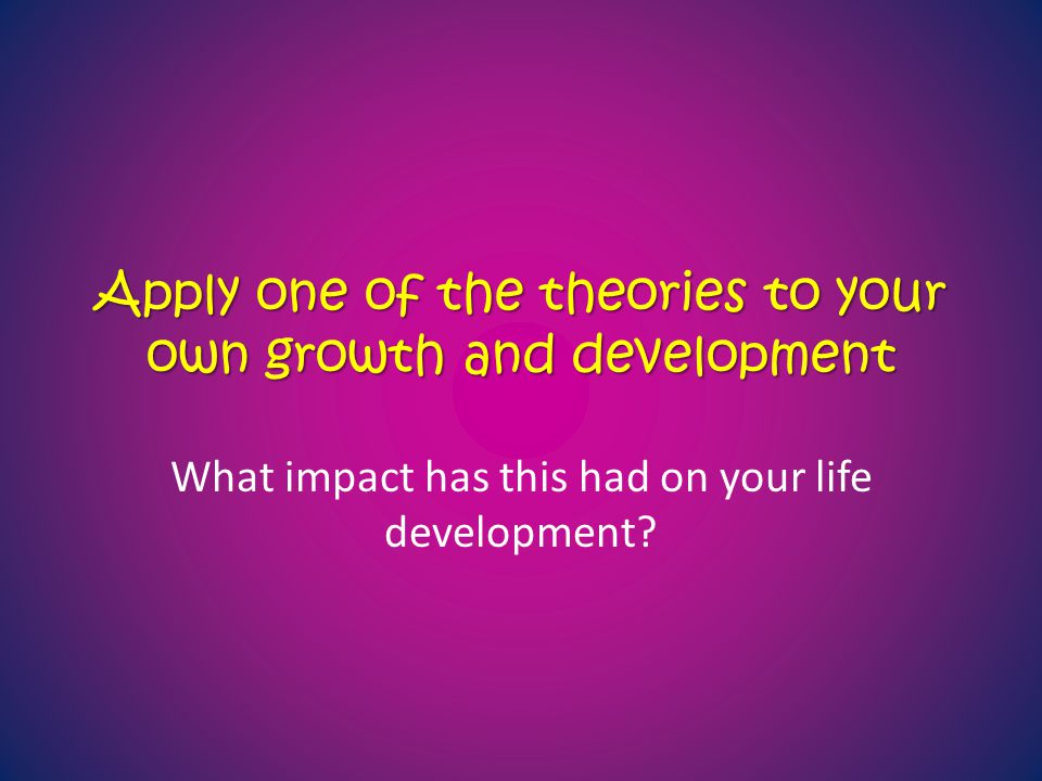 Apply one of the theories to your own growth and development