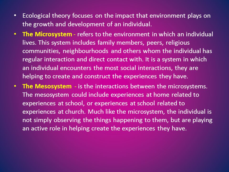Ecological theory focuses on the impact that environment plays on the growth and development of an individual.