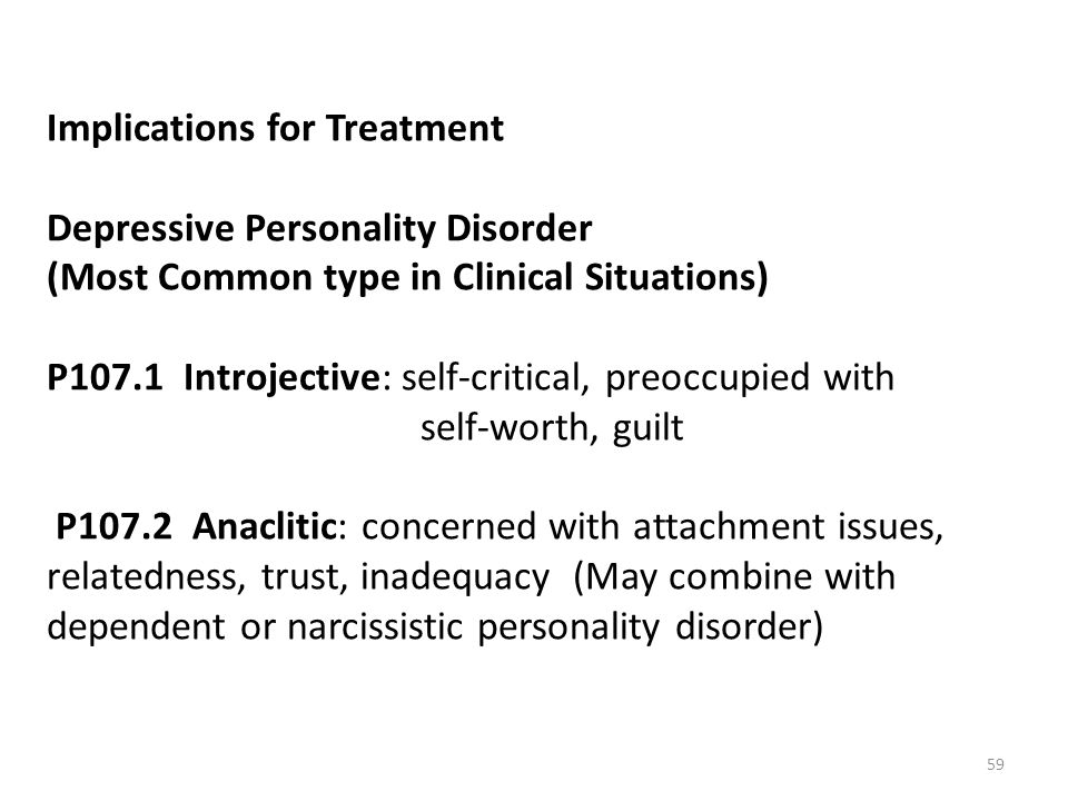 Implications for Treatment Depressive Personality Disorder (Most Common type in Clinical Situations) P107.1 Introjective: self-critical, preoccupied with self-worth, guilt P107.2 Anaclitic: concerned with attachment issues, relatedness, trust, inadequacy (May combine with dependent or narcissistic personality disorder)