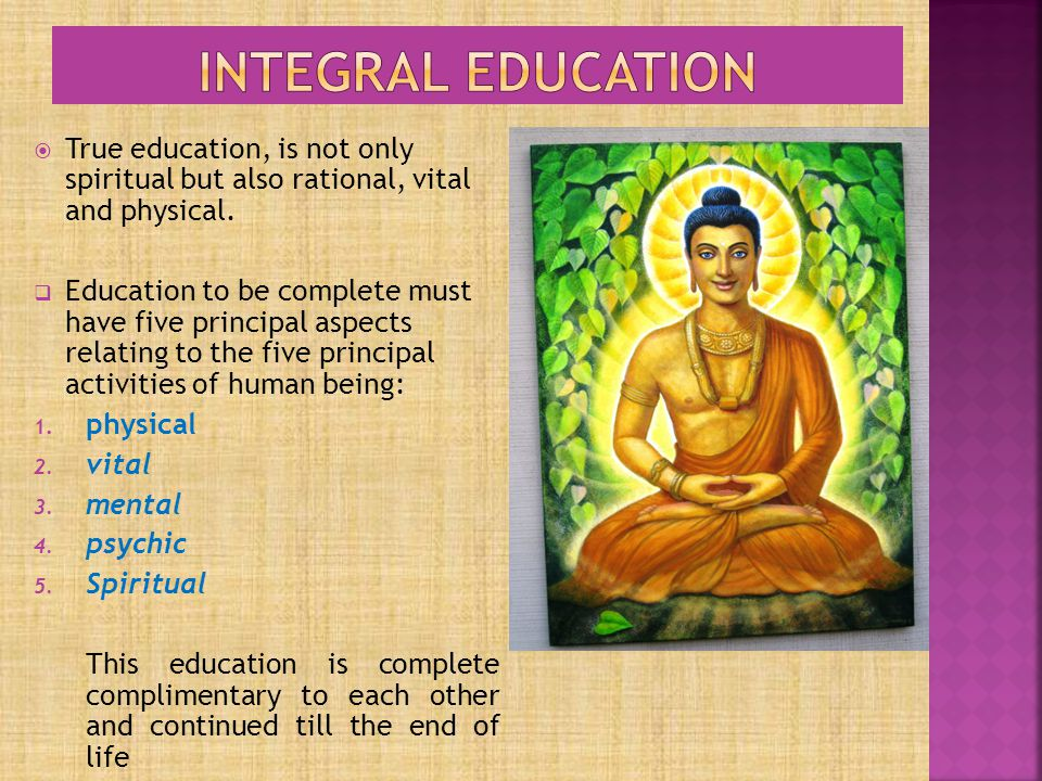 Integral education True education, is not only spiritual but also rational, vital and physical.